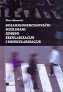 BOSANSKOHERCEGOVAČKI MUSLIMANI IZMEĐU SEKULARIZACIJE I DESEKULARIZACIJE - dino abazović