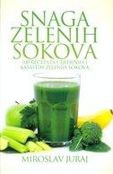 SNAGA ZELENIH SOKOVA - 100 recepata cijeđenih i kašastih zelenih sokova - miroslav juraj