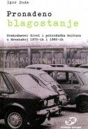 PRONAĐENO BLAGOSTANJE - Svakodnevni život i potrošačka kultura u Hrvatskoj 1970 - ih i 1980 - ih - igor duda