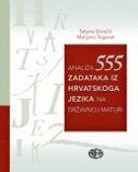 ANALIZA 555 ZADATAKA IZ HRVATSKOG JEZIKA NA DRŽAVNOJ MATURI - tatjana doračić, marijana togonal