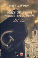 KATOLIČKA CRKVA U BOSNI I HERCEGOVINI I KOMUNISTIČKI REŽIM - Knjiga I - 1945. - 1966. - miroslav akmadža