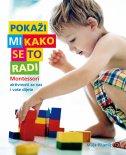 POKAŽI MI KAKO SE TO RADI - Montessori aktivnosti za vas i vaše dijete - maja pitamic