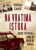 NA VRATIMA ISTOKA - BURNO PUTOVANJE LADOM OD KOSOVA DO KAVKAZA - viktor lazić