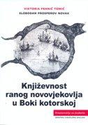 KNJIŽEVNOST RANOG NOVOVJEKOVLJA U BOKI KOTORSKOJ - viktoria franić tomić, slobodan prosperov novak