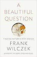 BEAUTIFUL QUESTION - Finding Natures Deep Design - frank wilczek