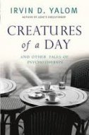 CREATURES OF A DAY - AND OTHER TALES OF PSYCHOTHERAPY - irvin d. yalom