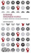 SVIRANJE SREDNJEM KURSU - O bijedi hrvatske socijaldemokracije - viktor ivančić