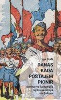 DANAS KADA POSTAJEM PIONIR - Djetinjstvo i ideologija jugoslavenskog socijalizma - igor duda