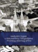 MEĐURATNI ZAGREB U DOKUMENTIMA I FOTOGRAFIJAMA HRVATSKOG DRŽAVNOG ARHIVA - katalog