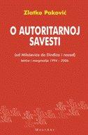 O AUTORITARNOJ SAVESTI (od Miloševića do Đinđića i nazad), lektire i marginalije 1994 - 2006. - zlatko pavković