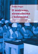 O SESTRAMA, SIROMAŠNIMA I BOLESNIMA - Slike socijalne i zdravstvene povijesti međuratnog Zagreba - željko dugac