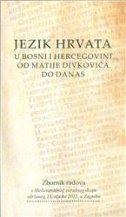 JEZIK HRVATA U BOSNI I HERCEGOVINI OD MATIJE DIVKOVIĆA DO DANAS - Zbornik radova - jadranka ur. gvozdanović