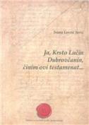JA, KRSTO LUČIN DUBROVČANIN, ČINIM OVI TESTAMENAT... - Jezična analiza dubrovačkih oporuka iz 17. i 18. stoljeća s transkripcijom i rječnikom - ivana lovrić jović