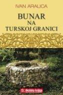 BUNAR NA TURSKOJ GRANICI - ivan aralica