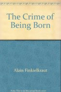 THE CRIME OF BEING BORN - alain finkielkraut
