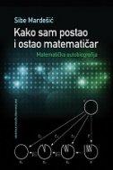 KAKO SAM POSTAO I OSTAO MATEMATIČAR - Matematička autobiografija - sibe mardešić