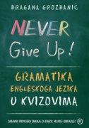NEVER GIVE UP! - Gramatika engleskoga jezika u kvizovima - dragana grozdanić