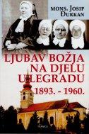 LJUBAV BOŽJA NA DJELU U LEGRADU 1893.-1960. - josip đurkan