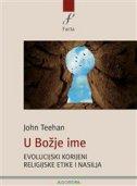 U BOŽJE IME - Evolucijski korijeni religijske etike i nasilja - john teehan