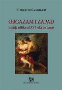 ORGAZAM I ZAPAD - Istorija užitka od XVI veka do danas - robert muchembled