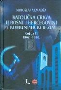 KATOLIČKA CRKVA U BOSNI I HERCEGOVINI I KOMUNISTIČKI REŽIM, Knjiga II. 1967.-1990. - miroslav akmadža