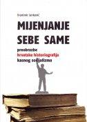 MIJENJANJE SEBE SAME - Preobrazbe hrvatske historiografije kasnog socijalizma - branimir janković