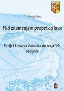 POD ZNAMENJEM PROPETOG LAVA - Povijest knezova Babonića do kraja 14. stoljeća - hrvoje kekez