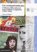 Con ventiquattromila baci - L'influenza della cultura di massa italianain Jugoslavia (1955-1965) - francesca rolandi