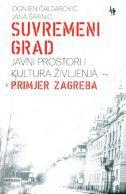 SUVREMENI GRAD - Javni prostori i kultura življenja - Primjer Zagreba - ognjen čaldarović, jana šarinić