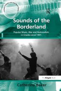 Sounds of the Borderland - Popular Music, War and Nationalism in Croatia Since 1991 - catherine baker