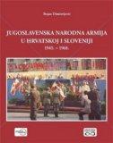 JUGOSLAVENSKA NARODNA ARMIJA U HRVATSKOJ I SLOVENIJI 1945. - 1968. - bojan dimitrijević