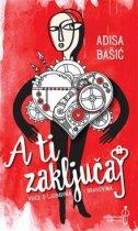 A TI ZAKLJUČAJ - Priče o ljubavima i brakovima - adisa bašić