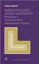 REBUSI PROŠLOSTI, IZAZOVI SADAŠNJOSTI - Rasprave o suvremenome slovenskom romanu - ivana latković
