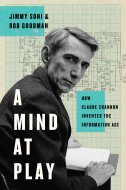 MIND AT PLAY - HOW CLAUDE SHANNON INVENTED THE INFORMATION AGE - jimmy soni, rob goodman