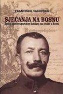 SJEĆANJA NA BOSNU - Zapisi austrougarskog žandara na službi u Bosni - františek valoušek