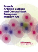 FRENCH ARTISTIC CULTURE AND CENTRAL-EAST EUROPEAN MODERN ART - ljiljana (priredila) kolešnik, tamara (pr.) bjažić klarin