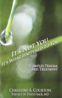 IT'S NOT YOU, IT'S WHAT HAPPENED TO YOU: Complex trauma and treatment - christine a. courtois