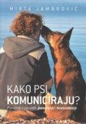 KAKO PSI KOMUNICIRAJU? - Priručnik o psećem ponašanju i komunikaciji - mirta jambrović