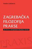 ZAGREBAČKA FILOZOFIJA PRAKSE - Na putu k povijesnom mišljenju novog - veselin golubović