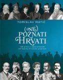 (NE)POZNATI HRVATI - 150 priča o zaboravljenim velikanima hrvatske prošlosti - tomislav matić