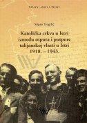 KATOLIČKA CRKVA U ISTRI IZMEĐU OTPORA I POTPORE TALIJANSKOJ VLASTI U ISTRI 1918. - 1943. - stipan trogrlić