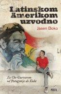 LATINSKOM AMERIKOM UZVODNO - Za Che Guevarom od Patagonije do Kube - jasen boko
