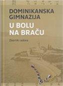 DOMINIKANSKA GIMNAZIJA U BOLU NA BRAČU - ZBORNIK RADOVA - marinko (prired.) šišak, renata burai (ur.)