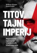 TITOV TAJNI IMPERIJ - Nepoznate operacije vojskovođe hladnog rata - denis kuljiš, william klinger