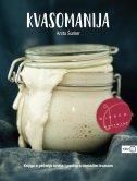 KVASOMANIJA - knjiga o pečenju kruha i peciva s domaćim kvasom - anita šumer