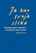 JA KAO SVOJA SLIKA - Diskurzivnost i koncept autorstva Tina Ujevića - anera ryznar (prired.), marina protrka štimec
