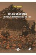 OPIJUM NA BALKANU - Proizvodnja i promet opojnih droga 1918. - 1941. - vladan jovanović