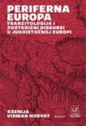 PERIFERNA EUROPA - TRANZITOLOGIJA I POSTKRIZNI DISKURSI U JUGOISTOČNOJ EUROPI - ksenija vidmar horvat