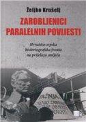ZAROBLJENICI PARALELNIH POVIJESTI - hrvatsko-srpska historiografska fronta na prijelazu stoljeća - željko krušelj